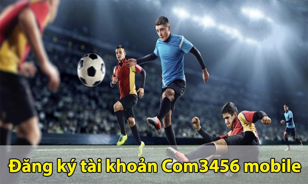 Đăng ký tài khoản Com3456 cá cược đá bóng